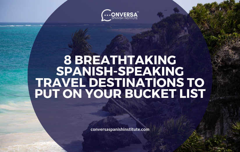 CONVERSA 8 BREATHTAKING SPANISH-SPEAKING TRAVEL DESTINATIONS TO PUT ON YOUR BUCKET LIST