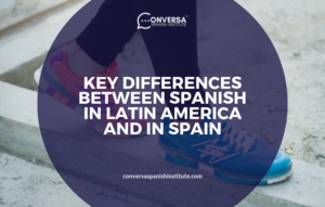 CONVERSA KEY DIFFERENCES BETWEEN SPANISH IN LATIN AMERICA AND IN SPAIN