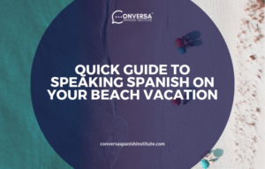 CONVERSA QUICK GUIDE TO SPEAKING SPANISH ON YOUR BEACH VACATION