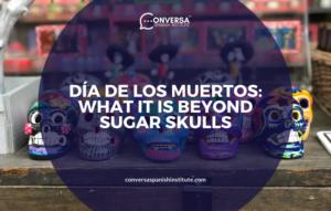 CONVERSA DÍA DE LOS MUERTOS- WHAT IT IS BEYOND SUGAR SKULLS