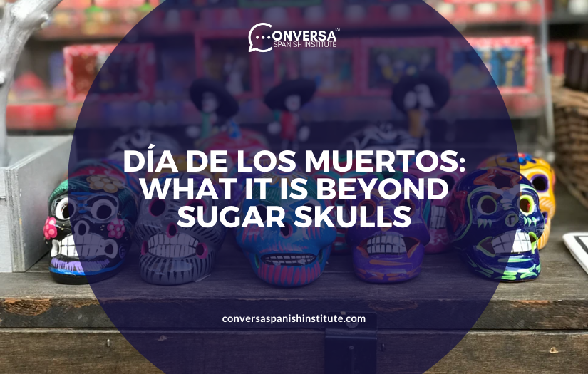 CONVERSA DÍA DE LOS MUERTOS- WHAT IT IS BEYOND SUGAR SKULLS